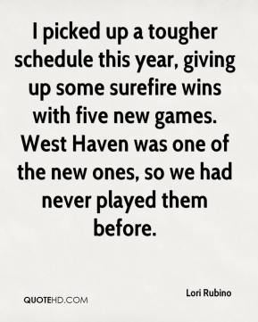 Lori Rubino  - I picked up a tougher schedule this year, giving up some surefire wins with five new games. West Haven was one of the new ones, so we had never played them before.