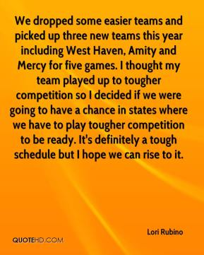 Lori Rubino  - We dropped some easier teams and picked up three new teams this year including West Haven, Amity and Mercy for five games. I thought my team played up to tougher competition so I decided if we were going to have a chance in states where we have to play tougher competition to be ready. It's definitely a tough schedule but I hope we can rise to it.