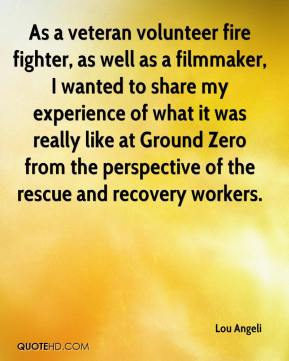 Lou Angeli  - As a veteran volunteer fire fighter, as well as a filmmaker, I wanted to share my experience of what it was really like at Ground Zero from the perspective of the rescue and recovery workers.