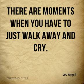 Lou Angeli  - There are moments when you have to just walk away and cry.