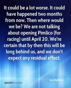 Lou Raffetto  - It could be a lot worse. It could have happened two months from now. Then where would we be? We are not talking about opening Pimlico (for racing) until April 20. We're certain that by then this will be long behind us, and we don't expect any residual effect.
