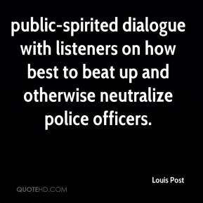 Louis Post  - public-spirited dialogue with listeners on how best to beat up and otherwise neutralize police officers.