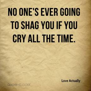 No one's ever going to shag you if you cry all the time.