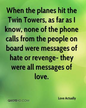Love Actually  - When the planes hit the Twin Towers, as far as I know, none of the phone calls from the people on board were messages of hate or revenge- they were all messages of love.