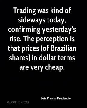 Luiz Marcos Prudencio  - Trading was kind of sideways today, confirming yesterday's rise. The perception is that prices (of Brazilian shares) in dollar terms are very cheap.