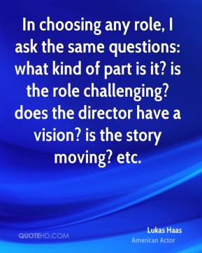 Lukas Haas - In choosing any role, I ask the same questions: what kind of part is it? is the role challenging? does the director have a vision? is the story moving? etc.
