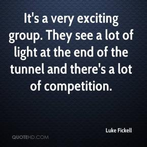 Luke Fickell  - It's a very exciting group. They see a lot of light at the end of the tunnel and there's a lot of competition.