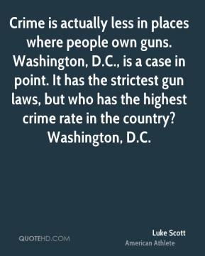 Luke Scott - Crime is actually less in places where people own guns. Washington, D.C., is a case in point. It has the strictest gun laws, but who has the highest crime rate in the country? Washington, D.C.