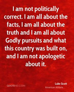 Luke Scott - I am not politically correct. I am all about the facts, I am all about the truth and I am all about Godly pursuits and what this country was built on, and I am not apologetic about it.