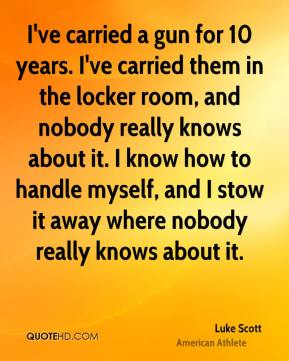 Luke Scott - I've carried a gun for 10 years. I've carried them in the locker room, and nobody really knows about it. I know how to handle myself, and I stow it away where nobody really knows about it.