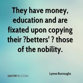 Lynne Burroughs  - They have money, education and are fixated upon copying their ?betters' ? those of the nobility.