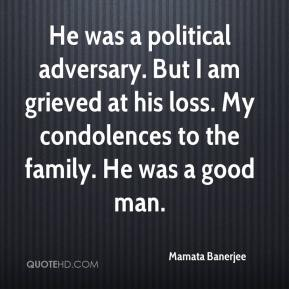 Mamata Banerjee  - He was a political adversary. But I am grieved at his loss. My condolences to the family. He was a good man.