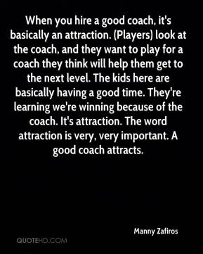 Manny Zafiros  - When you hire a good coach, it's basically an attraction. (Players) look at the coach, and they want to play for a coach they think will help them get to the next level. The kids here are basically having a good time. They're learning we're winning because of the coach. It's attraction. The word attraction is very, very important. A good coach attracts.