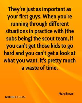 Marc Brewe  - They're just as important as your first guys. When you're running through different situations in practice with (the subs being) the scout team, if you can't get those kids to go hard and you can't get a look at what you want, it's pretty much a waste of time.