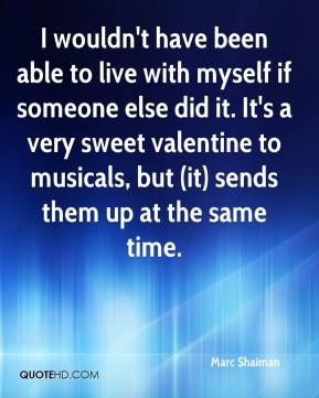 I wouldn't have been able to live with myself if someone else did it. It's a very sweet valentine to musicals, but (it) sends them up at the same time.