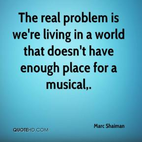 The real problem is we're living in a world that doesn't have enough place for a musical.