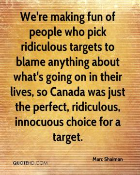 We're making fun of people who pick ridiculous targets to blame anything about what's going on in their lives, so Canada was just the perfect, ridiculous, innocuous choice for a target.