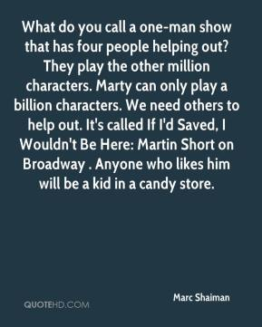 What do you call a one-man show that has four people helping out? They play the other million characters. Marty can only play a billion characters. We need others to help out. It's called If I'd Saved, I Wouldn't Be Here: Martin Short on Broadway . Anyone who likes him will be a kid in a candy store.