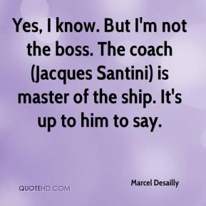 Marcel Desailly  - Yes, I know. But I'm not the boss. The coach (Jacques Santini) is master of the ship. It's up to him to say.