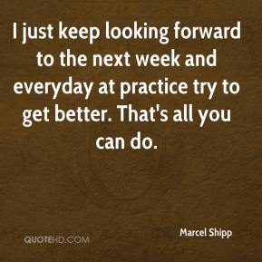 Marcel Shipp  - I just keep looking forward to the next week and everyday at practice try to get better. That's all you can do.