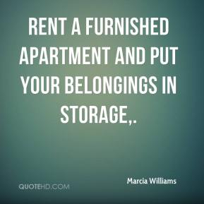 Marcia Williams  - Rent a furnished apartment and put your belongings in storage.