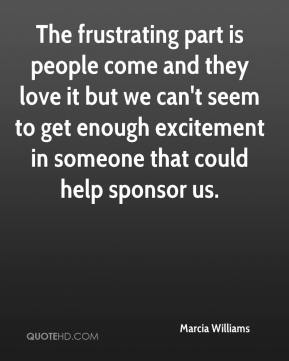 Marcia Williams  - The frustrating part is people come and they love it but we can't seem to get enough excitement in someone that could help sponsor us.