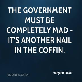 Margaret Jones  - The Government must be completely mad - it's another nail in the coffin.