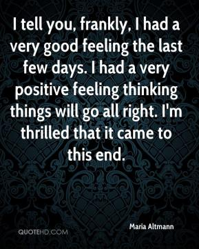 I tell you, frankly, I had a very good feeling the last few days. I had a very positive feeling thinking things will go all right. I'm thrilled that it came to this end.