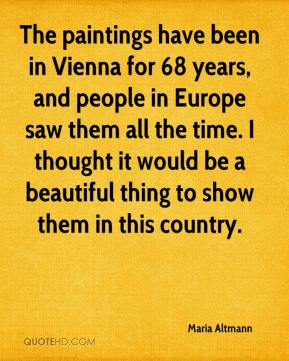 The paintings have been in Vienna for 68 years, and people in Europe saw them all the time. I thought it would be a beautiful thing to show them in this country.