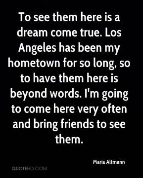 To see them here is a dream come true. Los Angeles has been my hometown for so long, so to have them here is beyond words. I'm going to come here very often and bring friends to see them.