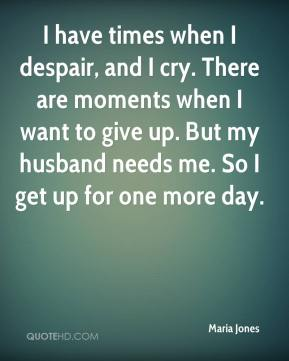 Maria Jones  - I have times when I despair, and I cry. There are moments when I want to give up. But my husband needs me. So I get up for one more day.