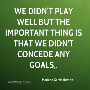 Mariano Garcia Remon  - We didn't play well but the important thing is that we didn't concede any goals.