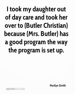 I took my daughter out of day care and took her over to (Butler Christian) because (Mrs. Butler) has a good program the way the program is set up.