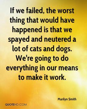 If we failed, the worst thing that would have happened is that we spayed and neutered a lot of cats and dogs. We're going to do everything in our means to make it work.