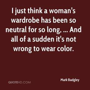 I just think a woman's wardrobe has been so neutral for so long, ... And all of a sudden it's not wrong to wear color.
