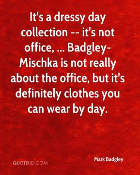 It's a dressy day collection -- it's not office, ... Badgley-Mischka is not really about the office, but it's definitely clothes you can wear by day.