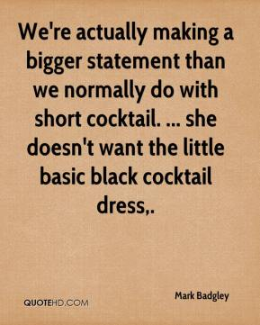 We're actually making a bigger statement than we normally do with short cocktail. ... she doesn't want the little basic black cocktail dress.
