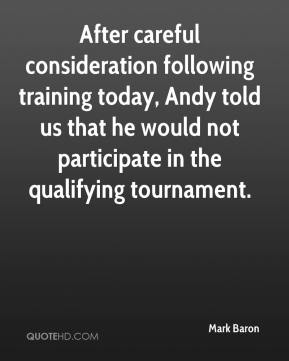 Mark Baron  - After careful consideration following training today, Andy told us that he would not participate in the qualifying tournament.