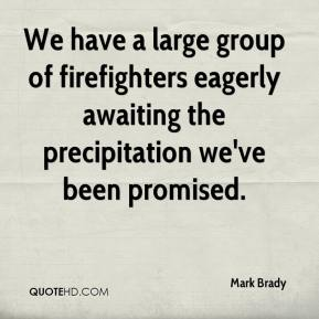 Mark Brady  - We have a large group of firefighters eagerly awaiting the precipitation we've been promised.