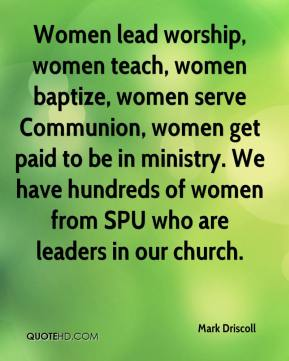 Mark Driscoll  - Women lead worship, women teach, women baptize, women serve Communion, women get paid to be in ministry. We have hundreds of women from SPU who are leaders in our church.