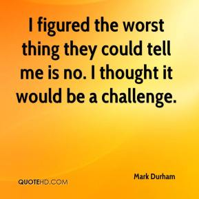Mark Durham  - I figured the worst thing they could tell me is no. I thought it would be a challenge.
