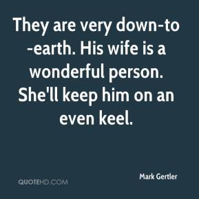 Mark Gertler  - They are very down-to-earth. His wife is a wonderful person. She'll keep him on an even keel.