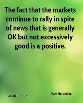 Mark Herskovitz  - The fact that the markets continue to rally in spite of news that is generally OK but not excessively good is a positive.