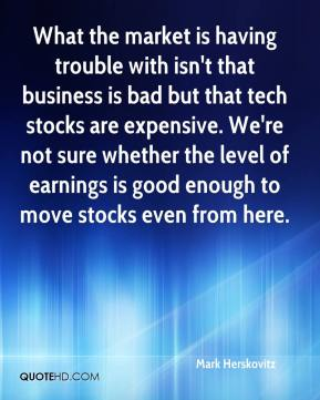 Mark Herskovitz  - What the market is having trouble with isn't that business is bad but that tech stocks are expensive. We're not sure whether the level of earnings is good enough to move stocks even from here.