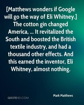 Mark Matthews  - [Matthews wonders if Google will go the way of Eli Whitney.] The cotton gin changed America, ... It revitalized the South and boosted the British textile industry, and had a thousand other effects. And this earned the inventor, Eli Whitney, almost nothing.