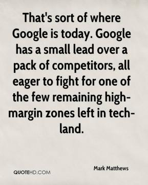 Mark Matthews  - That's sort of where Google is today. Google has a small lead over a pack of competitors, all eager to fight for one of the few remaining high-margin zones left in tech-land.
