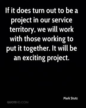 Mark Stutz  - If it does turn out to be a project in our service territory, we will work with those working to put it together. It will be an exciting project.