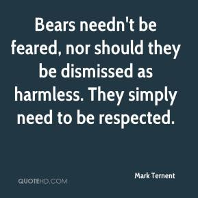 Mark Ternent  - Bears needn't be feared, nor should they be dismissed as harmless. They simply need to be respected.