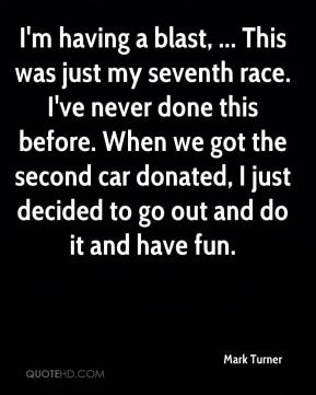 Mark Turner  - I'm having a blast, ... This was just my seventh race. I've never done this before. When we got the second car donated, I just decided to go out and do it and have fun.