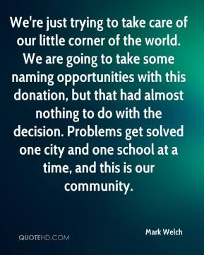 Mark Welch  - We're just trying to take care of our little corner of the world. We are going to take some naming opportunities with this donation, but that had almost nothing to do with the decision. Problems get solved one city and one school at a time, and this is our community.